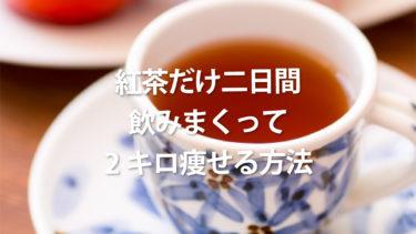ファスティング 紅茶だけ二日間飲みまくって2キロ痩せる方法