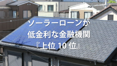 【太陽光発電】ソーラーローンが低金利な金融機関『上位10位』を調査  しました!