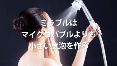 シャワーヘッドミラブルのすべて|マイクロバブルよりも小さい気泡を作る